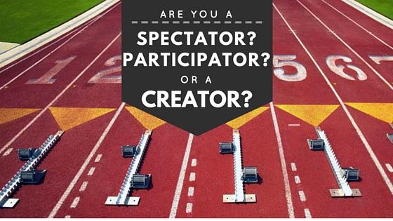 Are you a spectator? Participator? Creator?