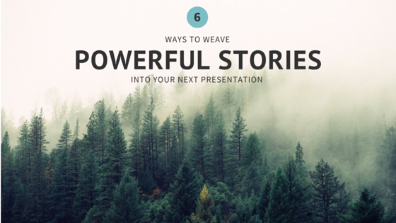 6 Ways to Weave Powerful Stories into Your Next Presentation