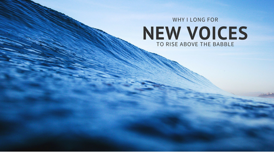 Why I Long for New Voices to Rise Above the Babble
